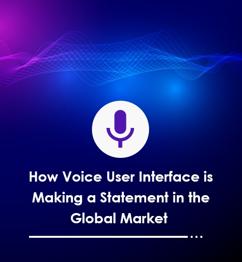 How Voice User Interface is Making a Statement in the Global Market
