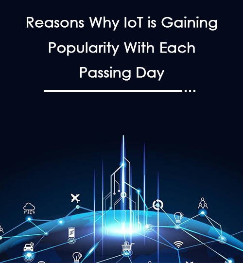 Reasons Why IoT is Gaining Popularity With Each Passing Day