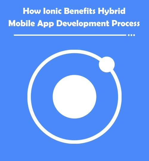 How Ionic Benefits Hybrid Mobile App Development Process